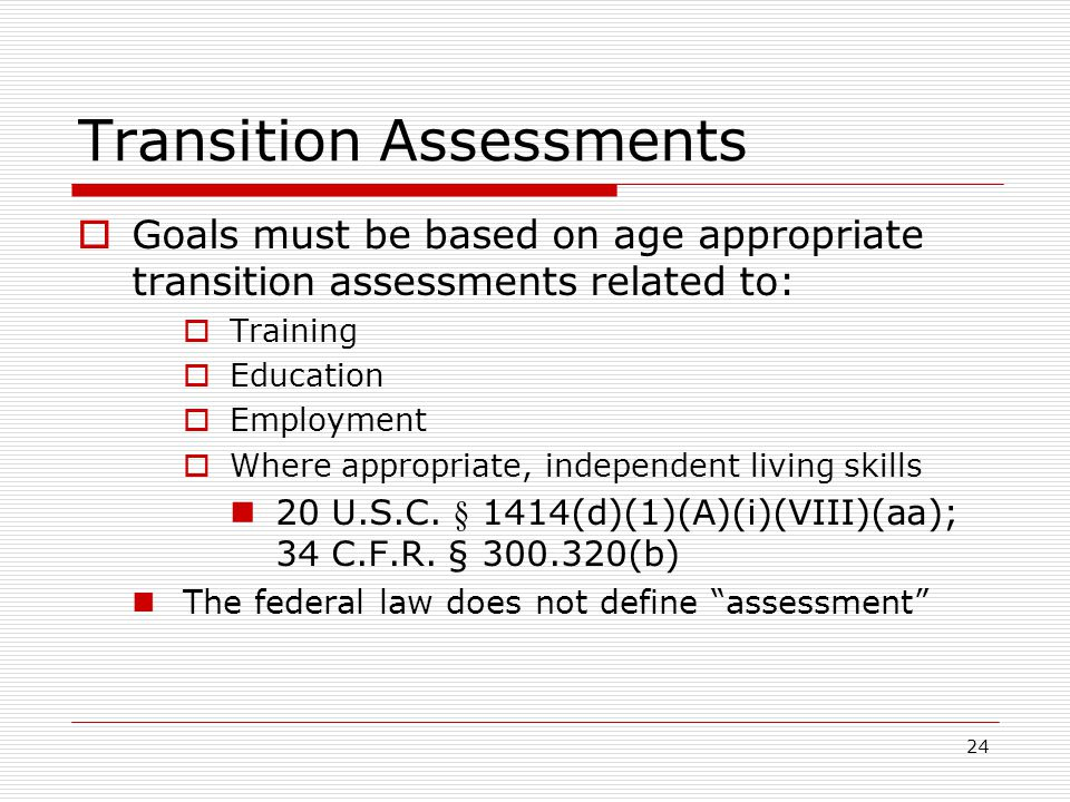 24 Transition Assessments  Goals must be based on age appropriate transition assessments related to:  Training  Education  Employment  Where appropriate, independent living skills 20 U.S.C.