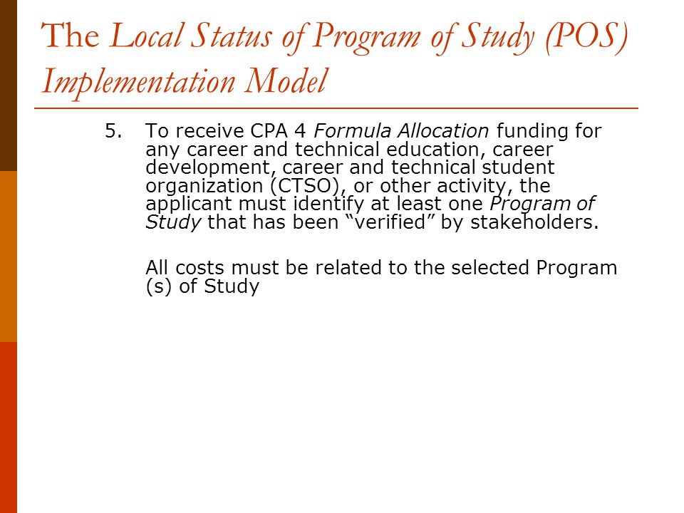 The Local Status of Program of Study (POS) Implementation Model 5.To receive CPA 4 Formula Allocation funding for any career and technical education, career development, career and technical student organization (CTSO), or other activity, the applicant must identify at least one Program of Study that has been verified by stakeholders.