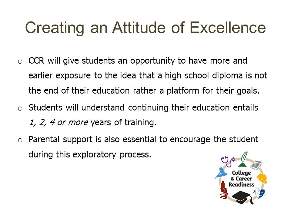 Creating an Attitude of Excellence o CCR will give students an opportunity to have more and earlier exposure to the idea that a high school diploma is not the end of their education rather a platform for their goals.