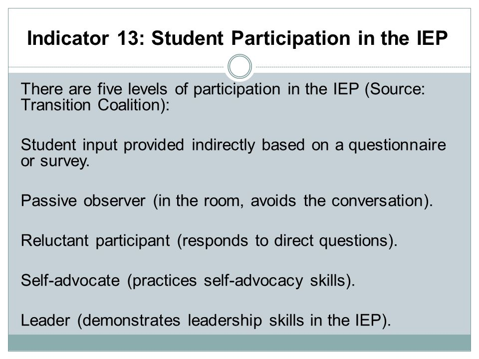 Indicator 13: Student Participation in the IEP There are five levels of participation in the IEP (Source: Transition Coalition): Student input provided indirectly based on a questionnaire or survey.