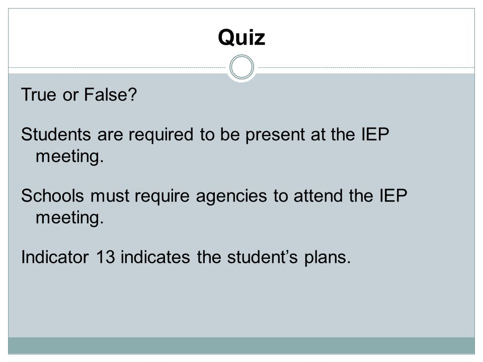 Quiz True or False. Students are required to be present at the IEP meeting.