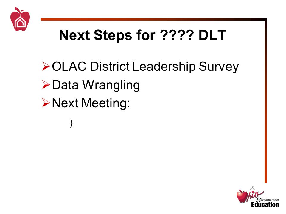 30 Next Steps for DLT  OLAC District Leadership Survey  Data Wrangling  Next Meeting: )