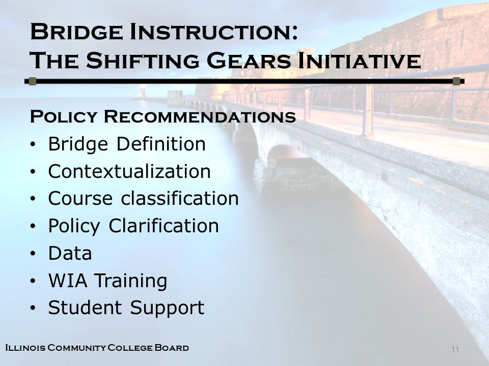 Illinois Community College Board Bridge Instruction: The Shifting Gears Initiative Policy Recommendations Bridge Definition Contextualization Course classification Policy Clarification Data WIA Training Student Support 11