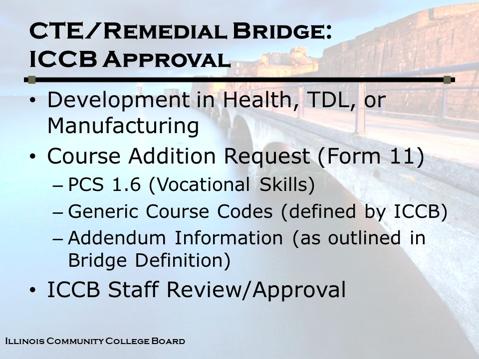 Illinois Community College Board CTE/Remedial Bridge: ICCB Approval Development in Health, TDL, or Manufacturing Course Addition Request (Form 11) – PCS 1.6 (Vocational Skills) – Generic Course Codes (defined by ICCB) – Addendum Information (as outlined in Bridge Definition) ICCB Staff Review/Approval