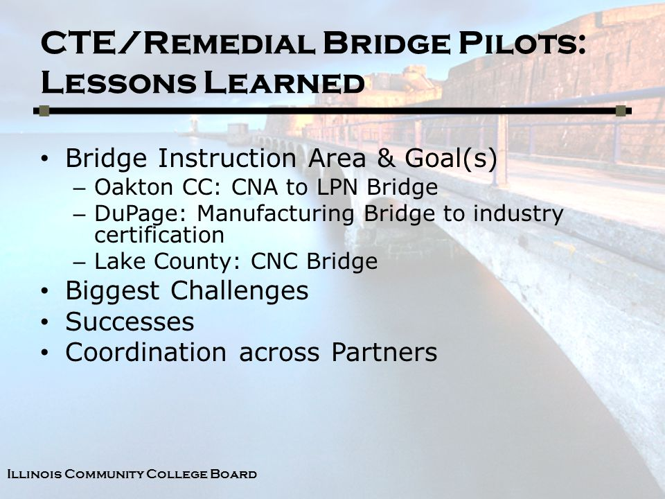 Illinois Community College Board CTE/Remedial Bridge Pilots: Lessons Learned Bridge Instruction Area & Goal(s) – Oakton CC: CNA to LPN Bridge – DuPage: Manufacturing Bridge to industry certification – Lake County: CNC Bridge Biggest Challenges Successes Coordination across Partners