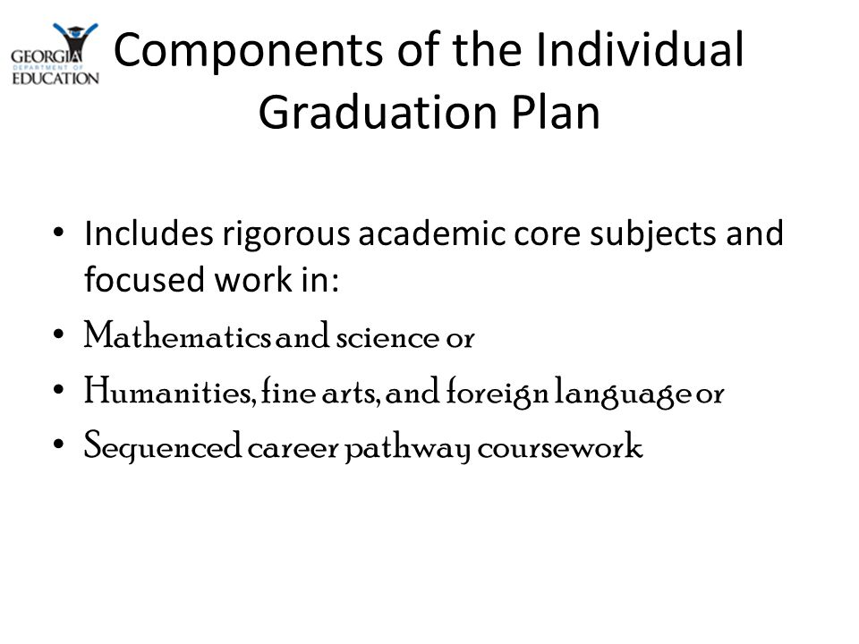 Components of the Individual Graduation Plan Includes rigorous academic core subjects and focused work in: Mathematics and science or Humanities, fine arts, and foreign language or Sequenced career pathway coursework