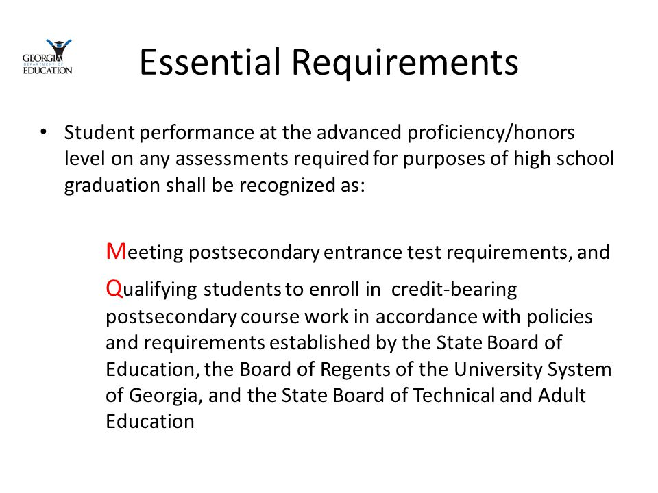 Essential Requirements Student performance at the advanced proficiency/honors level on any assessments required for purposes of high school graduation shall be recognized as: M eeting postsecondary entrance test requirements, and Q ualifying students to enroll in credit-bearing postsecondary course work in accordance with policies and requirements established by the State Board of Education, the Board of Regents of the University System of Georgia, and the State Board of Technical and Adult Education