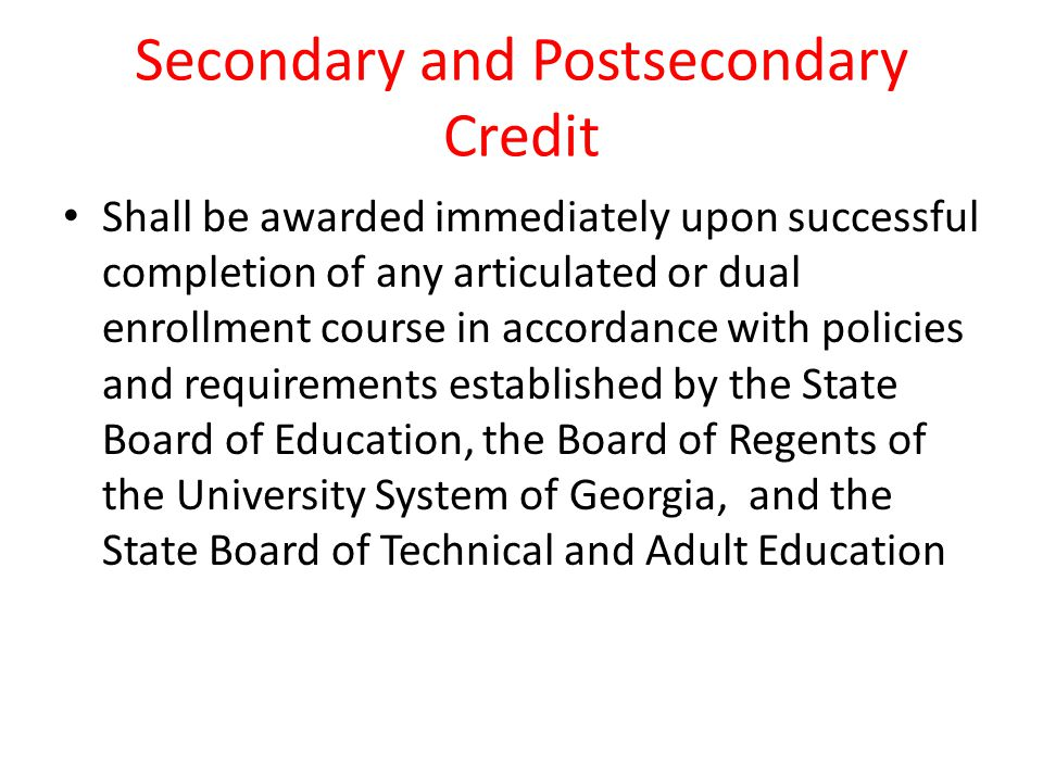 Secondary and Postsecondary Credit Shall be awarded immediately upon successful completion of any articulated or dual enrollment course in accordance with policies and requirements established by the State Board of Education, the Board of Regents of the University System of Georgia, and the State Board of Technical and Adult Education