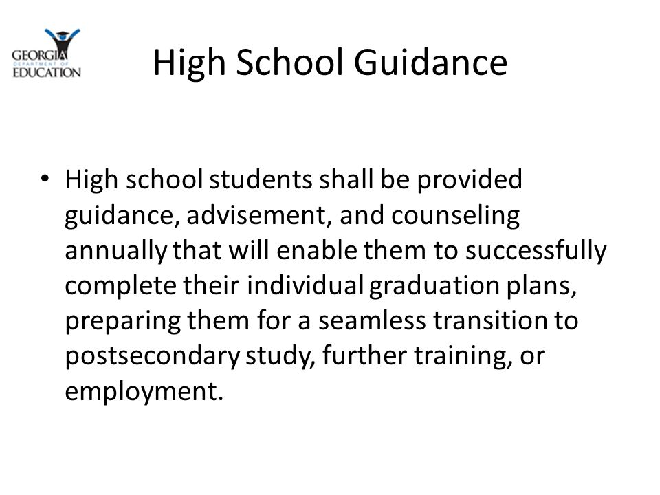 High School Guidance High school students shall be provided guidance, advisement, and counseling annually that will enable them to successfully complete their individual graduation plans, preparing them for a seamless transition to postsecondary study, further training, or employment.