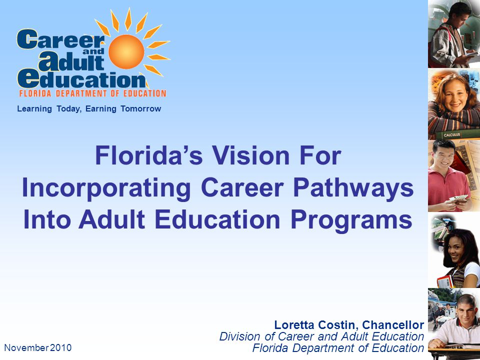Loretta Costin, Chancellor Division of Career and Adult Education Florida Department of Education Learning Today, Earning Tomorrow Florida's Vision For Incorporating Career Pathways Into Adult Education Programs November 2010
