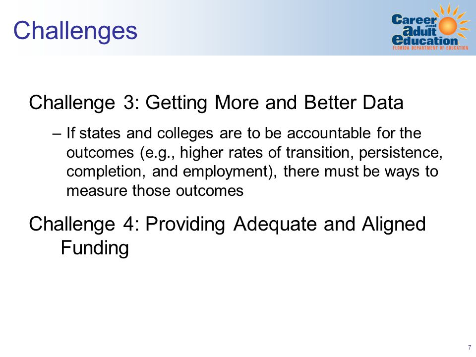 7 Challenges Challenge 3: Getting More and Better Data –If states and colleges are to be accountable for the outcomes (e.g., higher rates of transition, persistence, completion, and employment), there must be ways to measure those outcomes Challenge 4: Providing Adequate and Aligned Funding