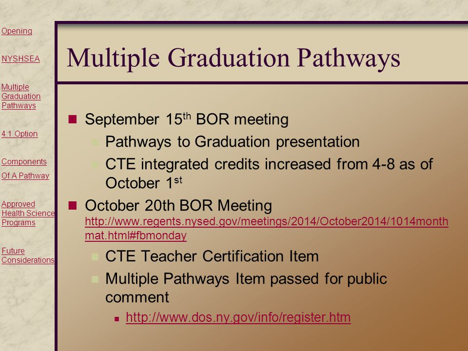 Opening NYSHSEA Multiple Graduation Pathways 4:1 Option Components Of A Pathway Approved Health Science Programs Future Considerations Multiple Graduation Pathways September 15 th BOR meeting Pathways to Graduation presentation CTE integrated credits increased from 4-8 as of October 1 st October 20th BOR Meeting   mat.html#fbmonday   mat.html#fbmonday CTE Teacher Certification Item Multiple Pathways Item passed for public comment