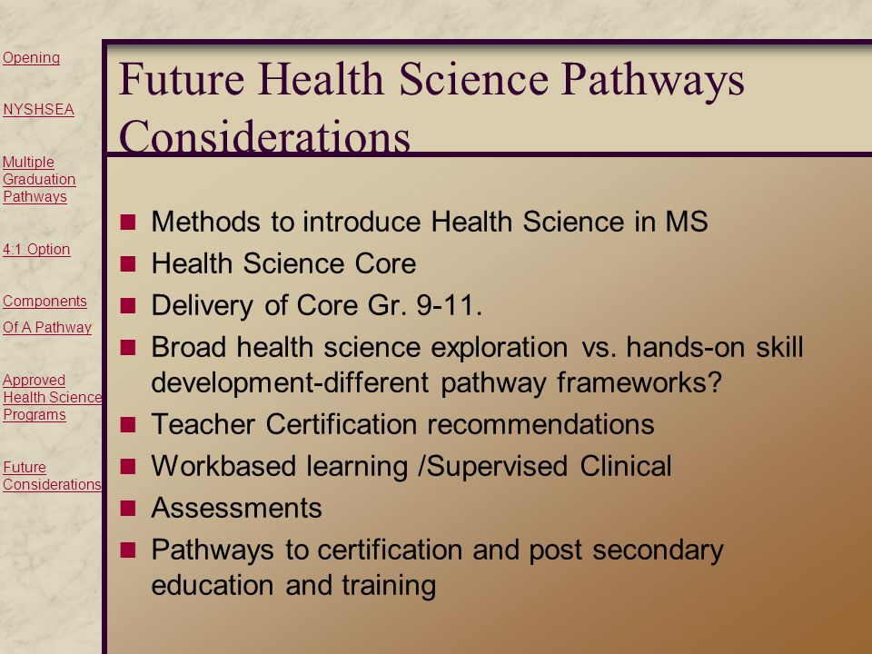 Opening NYSHSEA Multiple Graduation Pathways 4:1 Option Components Of A Pathway Approved Health Science Programs Future Considerations Future Health Science Pathways Considerations Methods to introduce Health Science in MS Health Science Core Delivery of Core Gr.