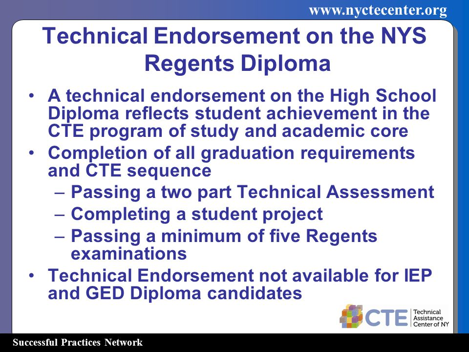 Successful Practices Network   Technical Endorsement on the NYS Regents Diploma A technical endorsement on the High School Diploma reflects student achievement in the CTE program of study and academic core Completion of all graduation requirements and CTE sequence –Passing a two part Technical Assessment –Completing a student project –Passing a minimum of five Regents examinations Technical Endorsement not available for IEP and GED Diploma candidates