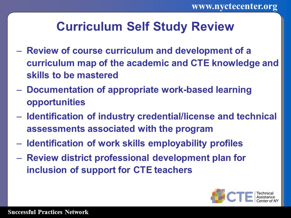 Successful Practices Network   Curriculum Self Study Review –Review of course curriculum and development of a curriculum map of the academic and CTE knowledge and skills to be mastered –Documentation of appropriate work-based learning opportunities –Identification of industry credential/license and technical assessments associated with the program –Identification of work skills employability profiles –Review district professional development plan for inclusion of support for CTE teachers