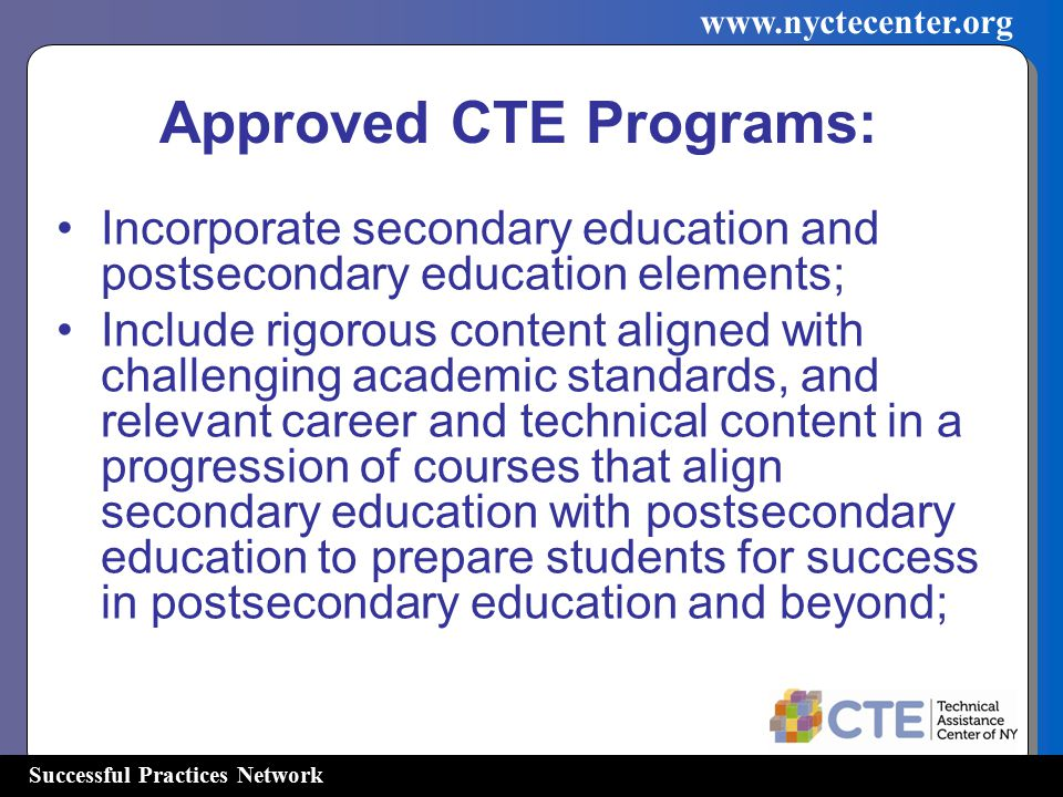 Successful Practices Network   Incorporate secondary education and postsecondary education elements; Include rigorous content aligned with challenging academic standards, and relevant career and technical content in a progression of courses that align secondary education with postsecondary education to prepare students for success in postsecondary education and beyond; Approved CTE Programs: