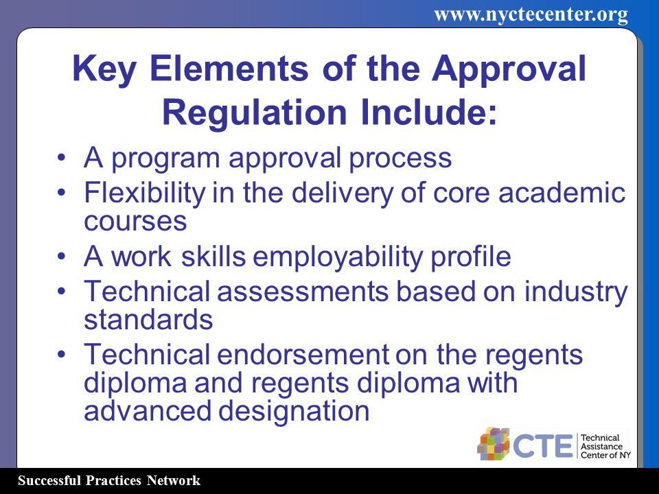 Successful Practices Network   Key Elements of the Approval Regulation Include: A program approval process Flexibility in the delivery of core academic courses A work skills employability profile Technical assessments based on industry standards Technical endorsement on the regents diploma and regents diploma with advanced designation