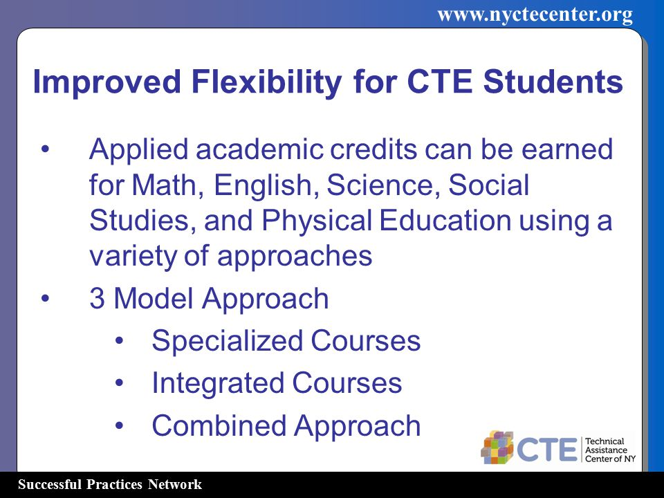 Successful Practices Network   Improved Flexibility for CTE Students Applied academic credits can be earned for Math, English, Science, Social Studies, and Physical Education using a variety of approaches 3 Model Approach Specialized Courses Integrated Courses Combined Approach