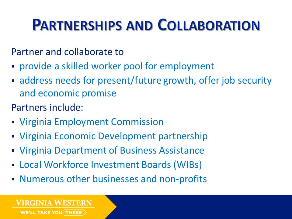 Partner and collaborate to  provide a skilled worker pool for employment  address needs for present/future growth, offer job security and economic promise Partners include:  Virginia Employment Commission  Virginia Economic Development partnership  Virginia Department of Business Assistance  Local Workforce Investment Boards (WIBs)  Numerous other businesses and non-profits