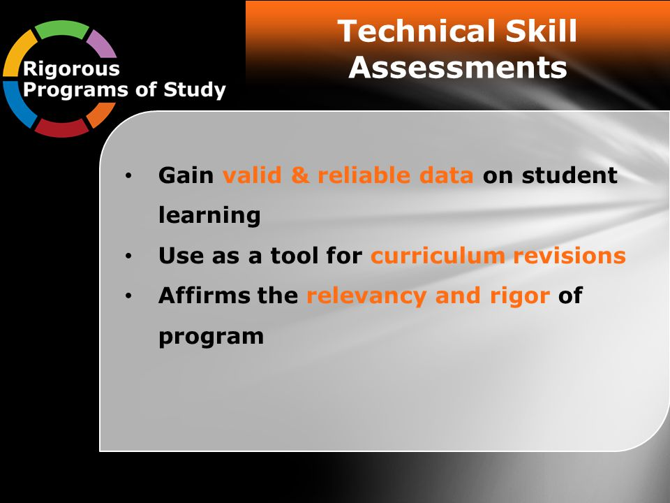 Technical Skill Assessments Gain valid & reliable data on student learning Use as a tool for curriculum revisions Affirms the relevancy and rigor of program