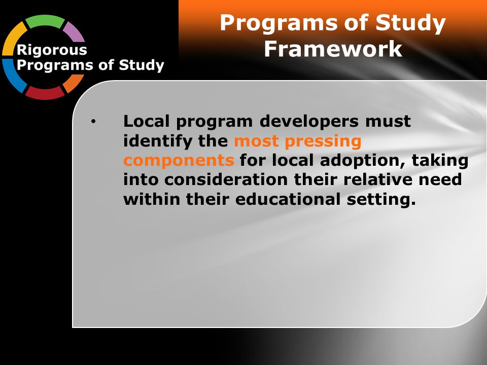 Programs of Study Framework Local program developers must identify the most pressing components for local adoption, taking into consideration their relative need within their educational setting.