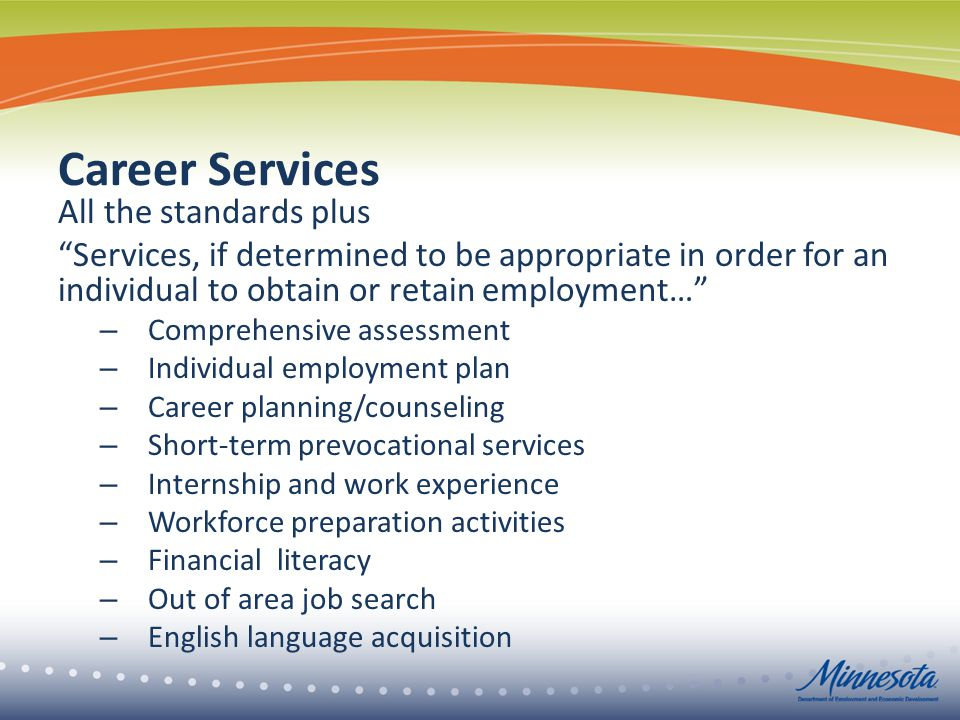 Career Services All the standards plus Services, if determined to be appropriate in order for an individual to obtain or retain employment… – Comprehensive assessment – Individual employment plan – Career planning/counseling – Short-term prevocational services – Internship and work experience – Workforce preparation activities – Financial literacy – Out of area job search – English language acquisition