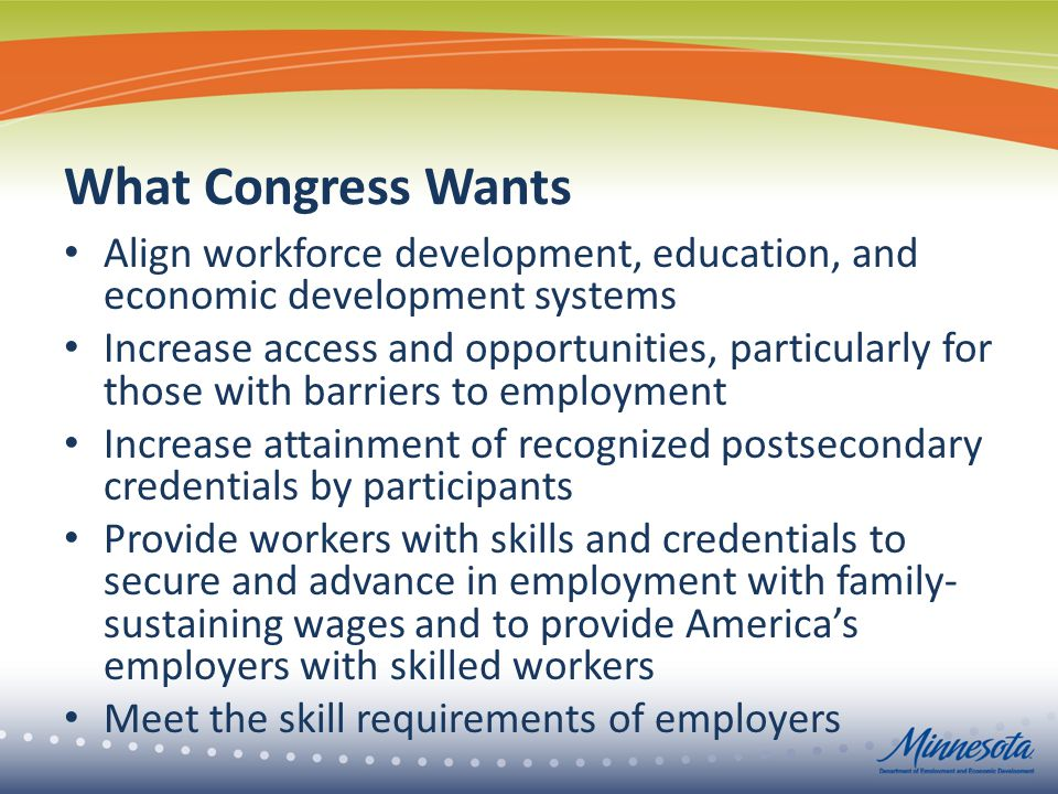 What Congress Wants Align workforce development, education, and economic development systems Increase access and opportunities, particularly for those with barriers to employment Increase attainment of recognized postsecondary credentials by participants Provide workers with skills and credentials to secure and advance in employment with family- sustaining wages and to provide America's employers with skilled workers Meet the skill requirements of employers
