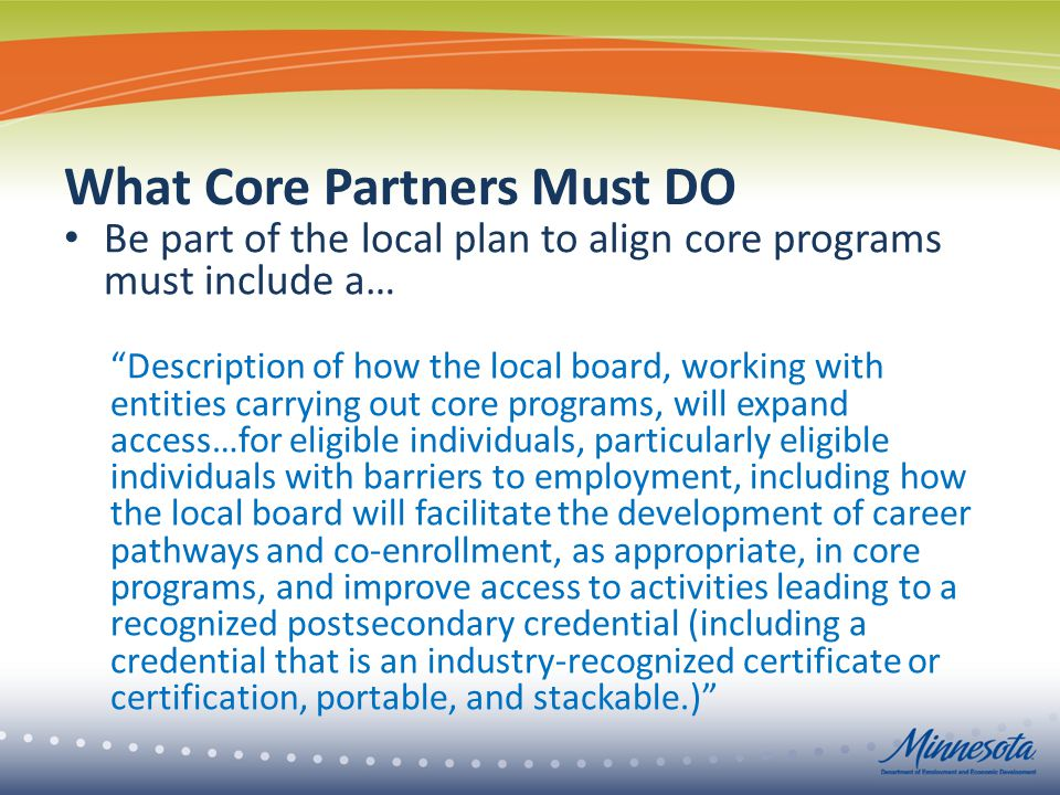 What Core Partners Must DO Be part of the local plan to align core programs must include a… Description of how the local board, working with entities carrying out core programs, will expand access…for eligible individuals, particularly eligible individuals with barriers to employment, including how the local board will facilitate the development of career pathways and co-enrollment, as appropriate, in core programs, and improve access to activities leading to a recognized postsecondary credential (including a credential that is an industry-recognized certificate or certification, portable, and stackable.)