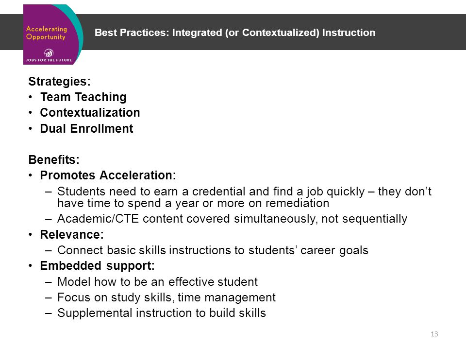 Best Practices: Integrated (or Contextualized) Instruction Strategies: Team Teaching Contextualization Dual Enrollment Benefits: Promotes Acceleration: –Students need to earn a credential and find a job quickly – they don't have time to spend a year or more on remediation –Academic/CTE content covered simultaneously, not sequentially Relevance: –Connect basic skills instructions to students' career goals Embedded support: –Model how to be an effective student –Focus on study skills, time management –Supplemental instruction to build skills 13