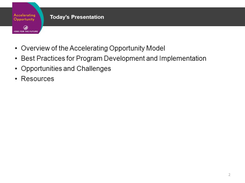 Today's Presentation Overview of the Accelerating Opportunity Model Best Practices for Program Development and Implementation Opportunities and Challenges Resources 2