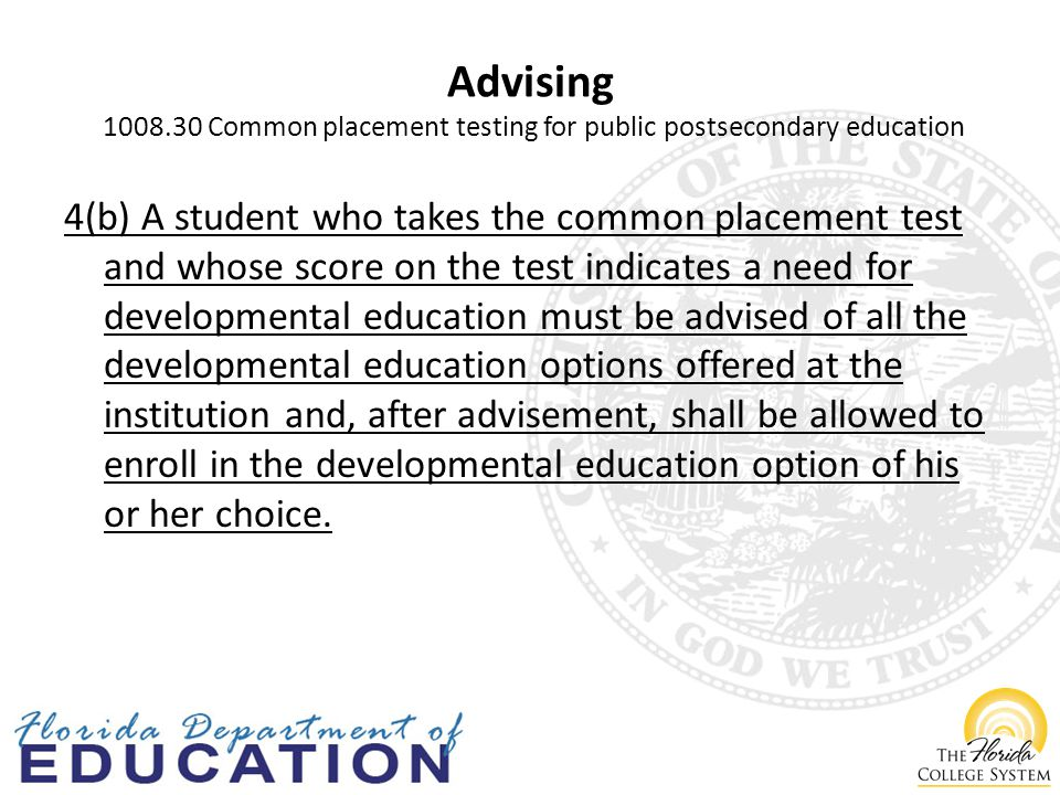 Advising Common placement testing for public postsecondary education 4(b) A student who takes the common placement test and whose score on the test indicates a need for developmental education must be advised of all the developmental education options offered at the institution and, after advisement, shall be allowed to enroll in the developmental education option of his or her choice.