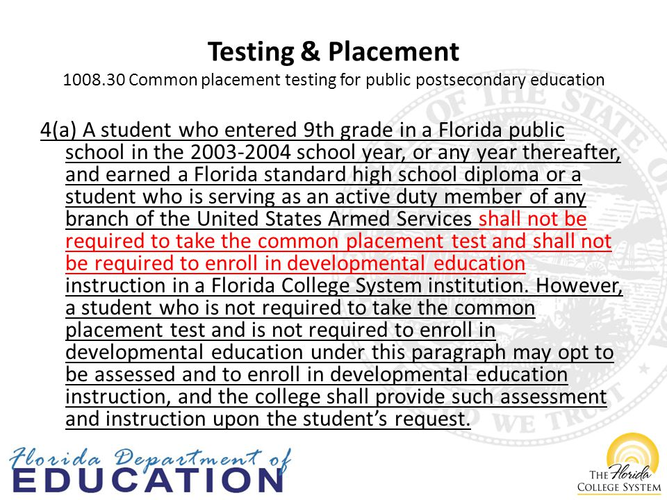 Testing & Placement Common placement testing for public postsecondary education 4(a) A student who entered 9th grade in a Florida public school in the school year, or any year thereafter, and earned a Florida standard high school diploma or a student who is serving as an active duty member of any branch of the United States Armed Services shall not be required to take the common placement test and shall not be required to enroll in developmental education instruction in a Florida College System institution.
