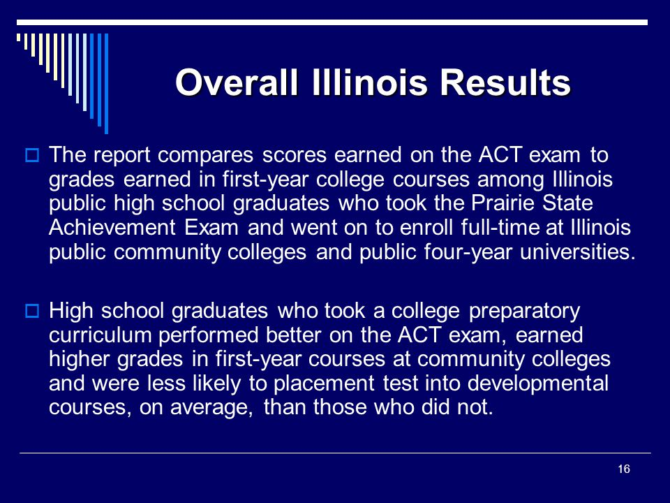 Overall Illinois Results  The report compares scores earned on the ACT exam to grades earned in first-year college courses among Illinois public high school graduates who took the Prairie State Achievement Exam and went on to enroll full-time at Illinois public community colleges and public four-year universities.