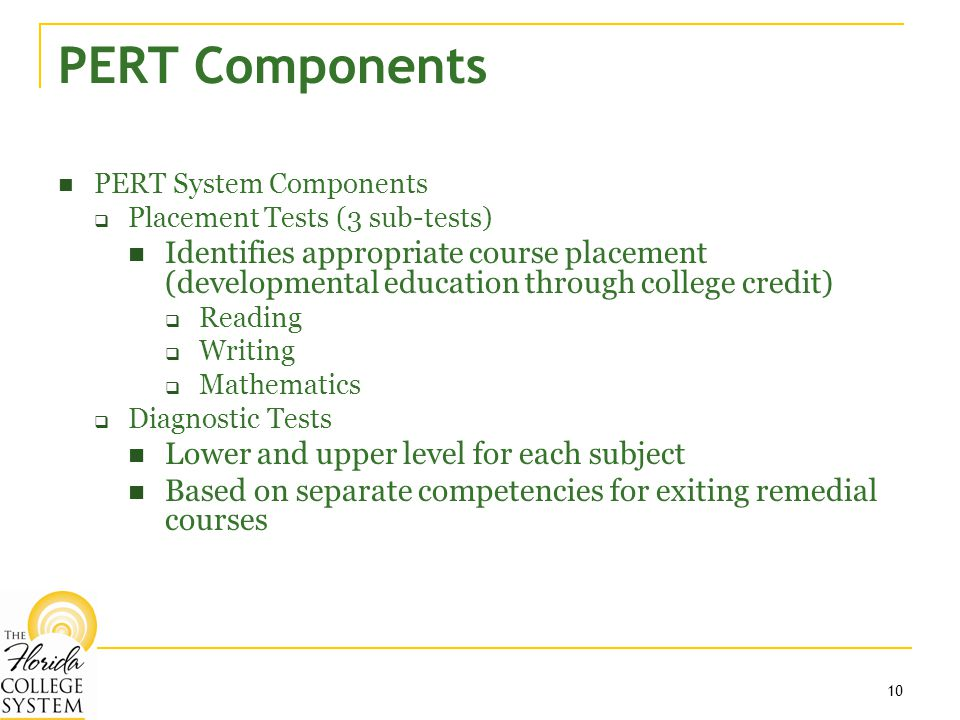 10 PERT Components PERT System Components  Placement Tests (3 sub-tests) Identifies appropriate course placement (developmental education through college credit)  Reading  Writing  Mathematics  Diagnostic Tests Lower and upper level for each subject Based on separate competencies for exiting remedial courses