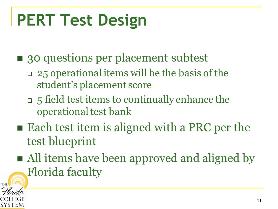 11 PERT Test Design 30 questions per placement subtest  25 operational items will be the basis of the student's placement score  5 field test items to continually enhance the operational test bank Each test item is aligned with a PRC per the test blueprint All items have been approved and aligned by Florida faculty