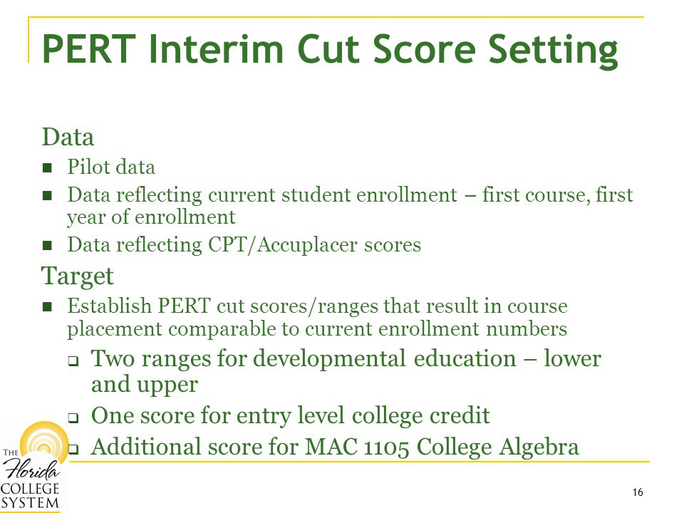 16 PERT Interim Cut Score Setting Data Pilot data Data reflecting current student enrollment – first course, first year of enrollment Data reflecting CPT/Accuplacer scores Target Establish PERT cut scores/ranges that result in course placement comparable to current enrollment numbers  Two ranges for developmental education – lower and upper  One score for entry level college credit  Additional score for MAC 1105 College Algebra