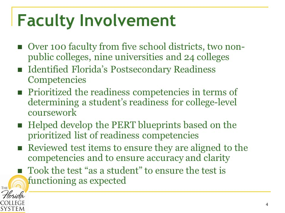 4 Faculty Involvement Over 100 faculty from five school districts, two non- public colleges, nine universities and 24 colleges Identified Florida's Postsecondary Readiness Competencies Prioritized the readiness competencies in terms of determining a student's readiness for college-level coursework Helped develop the PERT blueprints based on the prioritized list of readiness competencies Reviewed test items to ensure they are aligned to the competencies and to ensure accuracy and clarity Took the test as a student to ensure the test is functioning as expected