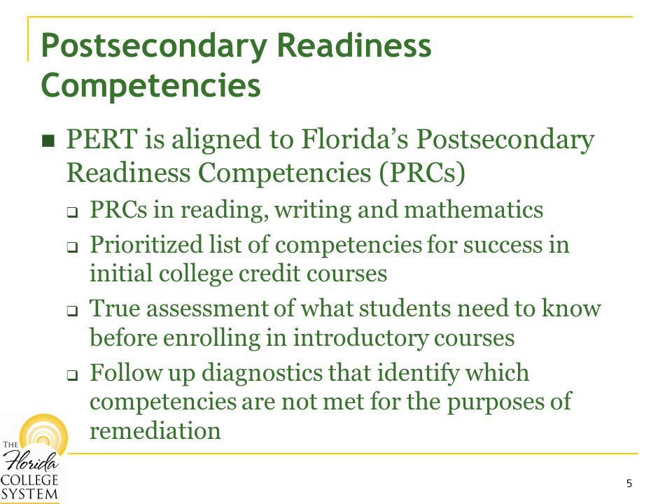 5 Postsecondary Readiness Competencies PERT is aligned to Florida's Postsecondary Readiness Competencies (PRCs)  PRCs in reading, writing and mathematics  Prioritized list of competencies for success in initial college credit courses  True assessment of what students need to know before enrolling in introductory courses  Follow up diagnostics that identify which competencies are not met for the purposes of remediation