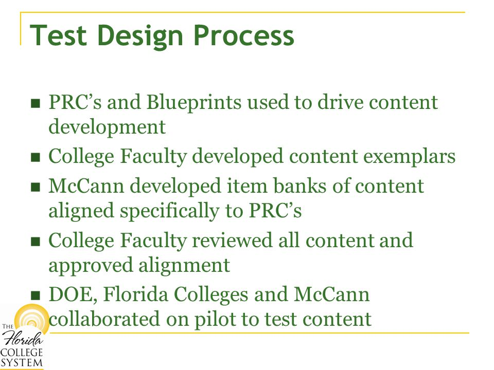 Test Design Process PRC's and Blueprints used to drive content development College Faculty developed content exemplars McCann developed item banks of content aligned specifically to PRC's College Faculty reviewed all content and approved alignment DOE, Florida Colleges and McCann collaborated on pilot to test content