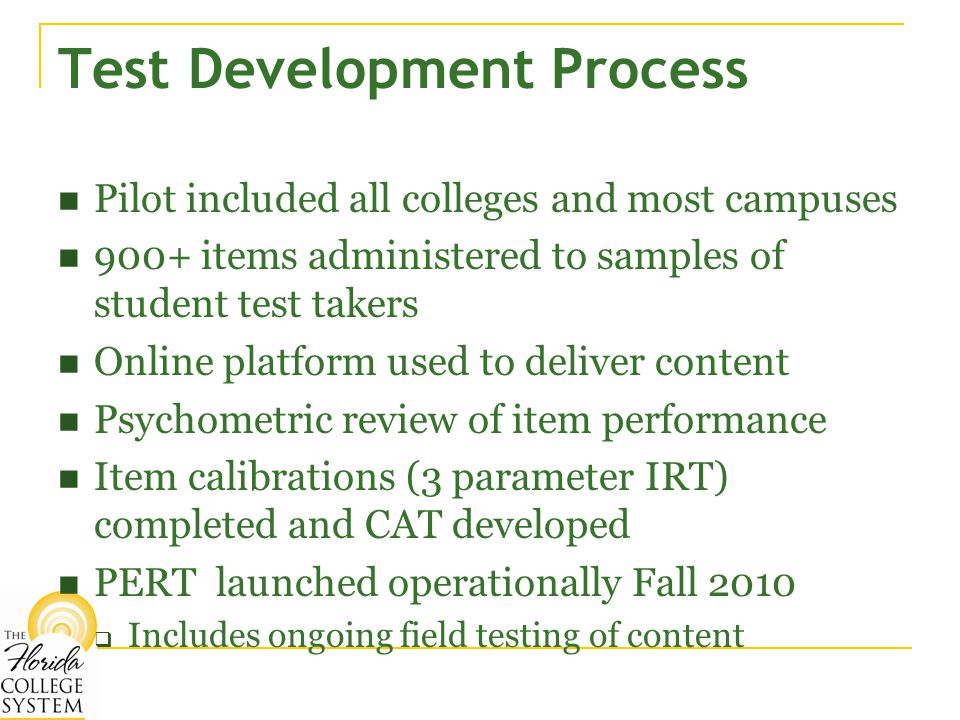 Test Development Process Pilot included all colleges and most campuses 900+ items administered to samples of student test takers Online platform used to deliver content Psychometric review of item performance Item calibrations (3 parameter IRT) completed and CAT developed PERT launched operationally Fall 2010  Includes ongoing field testing of content