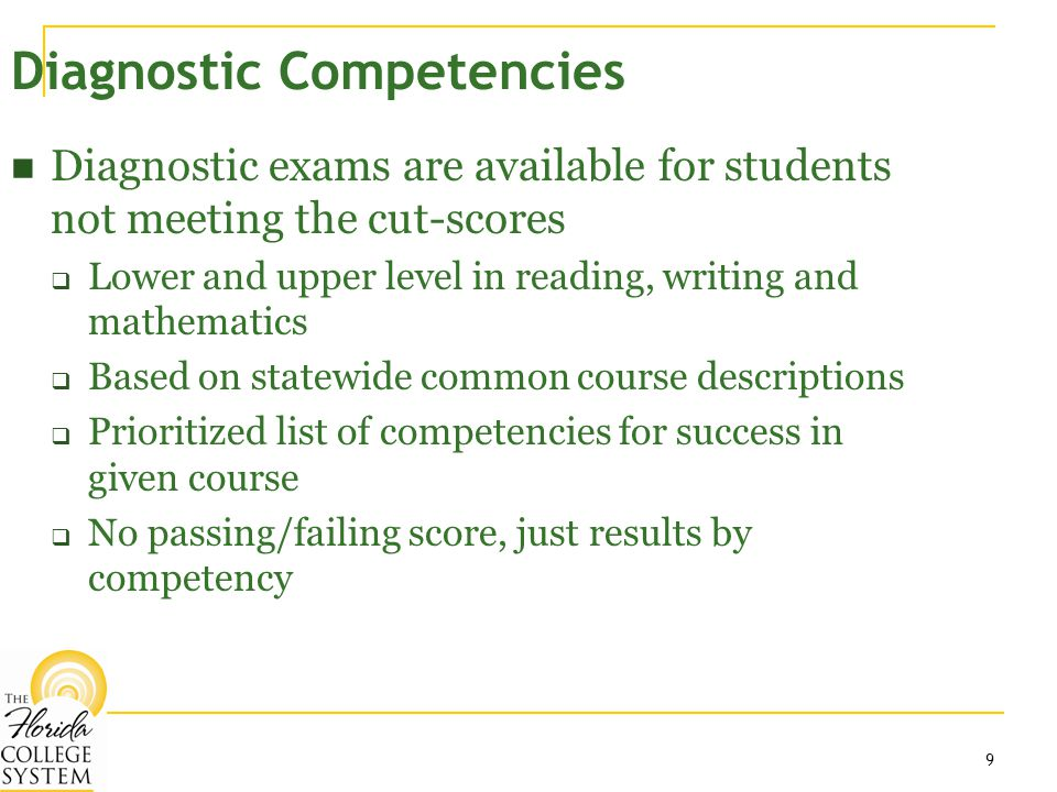 9 Diagnostic Competencies Diagnostic exams are available for students not meeting the cut-scores  Lower and upper level in reading, writing and mathematics  Based on statewide common course descriptions  Prioritized list of competencies for success in given course  No passing/failing score, just results by competency
