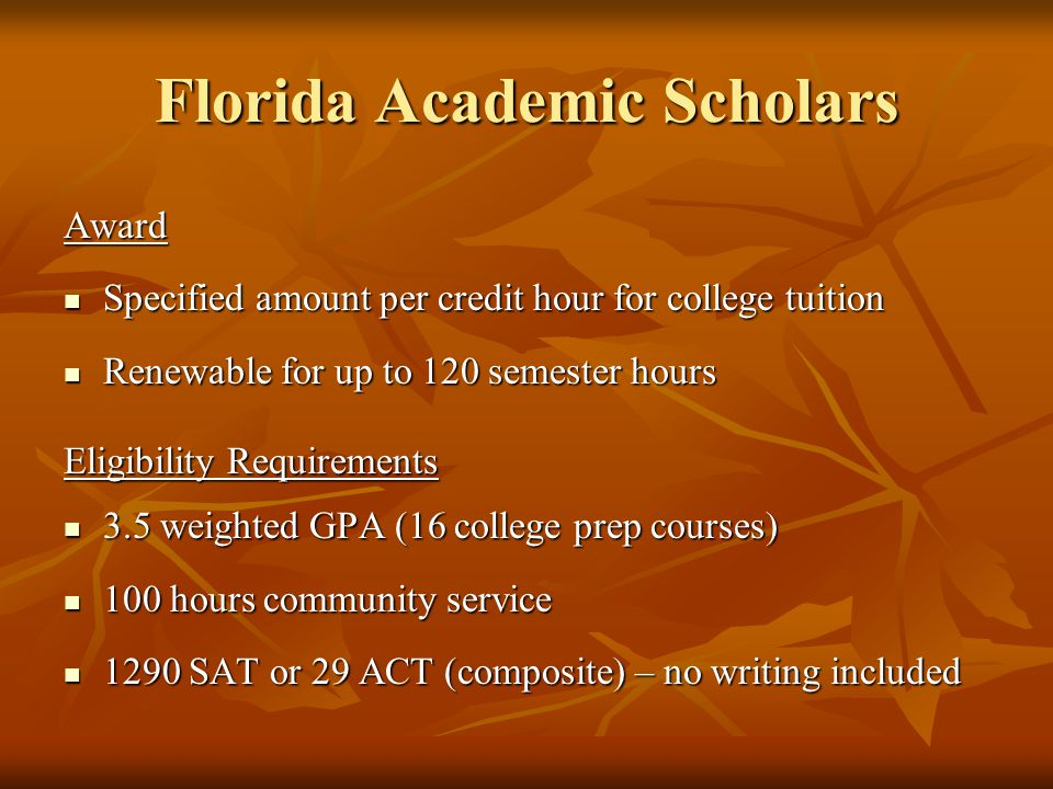 Florida Academic Scholars Award Specified amount per credit hour for college tuition Specified amount per credit hour for college tuition Renewable for up to 120 semester hours Renewable for up to 120 semester hours Eligibility Requirements 3.5 weighted GPA (16 college prep courses) 3.5 weighted GPA (16 college prep courses) 100 hours community service 100 hours community service 1290 SAT or 29 ACT (composite) – no writing included 1290 SAT or 29 ACT (composite) – no writing included