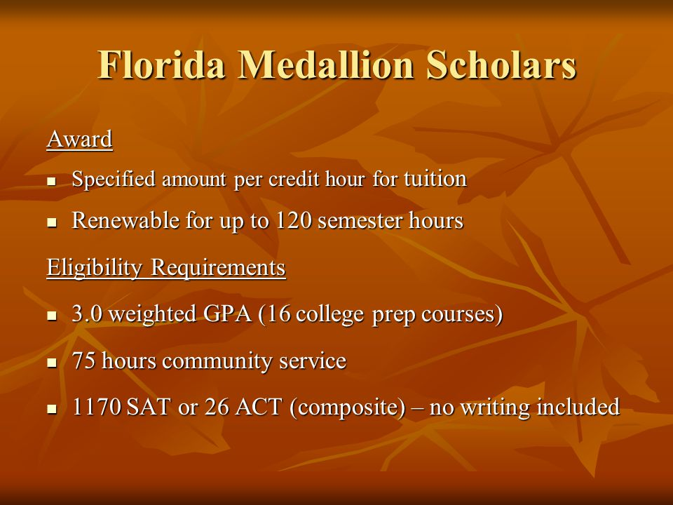 Florida Medallion Scholars Award Specified amount per credit hour for tuition Specified amount per credit hour for tuition Renewable for up to 120 semester hours Renewable for up to 120 semester hours Eligibility Requirements 3.0 weighted GPA (16 college prep courses) 3.0 weighted GPA (16 college prep courses) 75 hours community service 75 hours community service 1170 SAT or 26 ACT (composite) – no writing included 1170 SAT or 26 ACT (composite) – no writing included