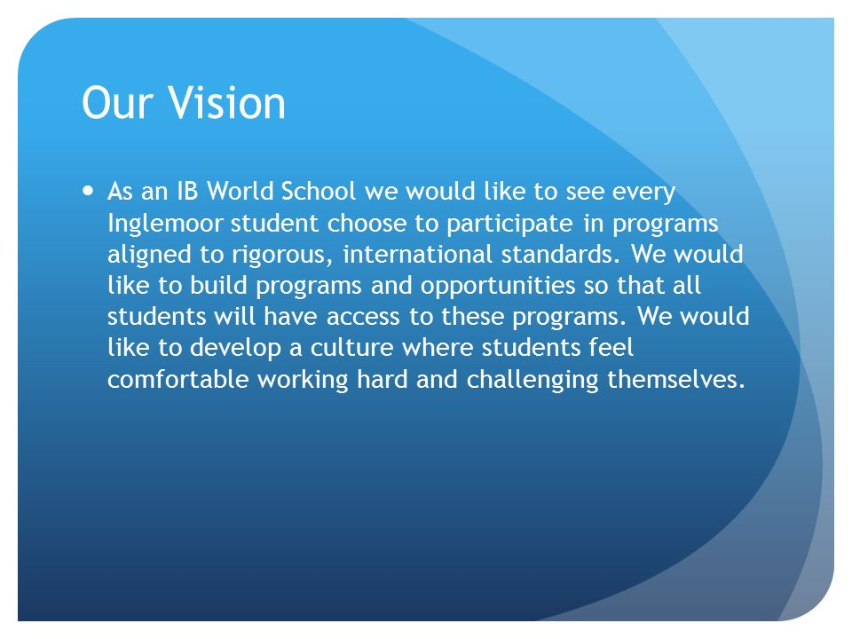 Our Vision As an IB World School we would like to see every Inglemoor student choose to participate in programs aligned to rigorous, international standards.