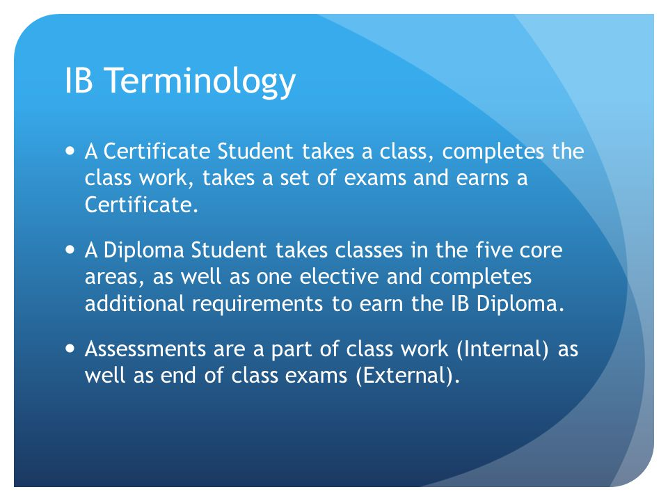 IB Terminology A Certificate Student takes a class, completes the class work, takes a set of exams and earns a Certificate.