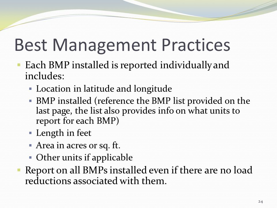 Best Management Practices  Each BMP installed is reported individually and includes:  Location in latitude and longitude  BMP installed (reference the BMP list provided on the last page, the list also provides info on what units to report for each BMP)  Length in feet  Area in acres or sq.