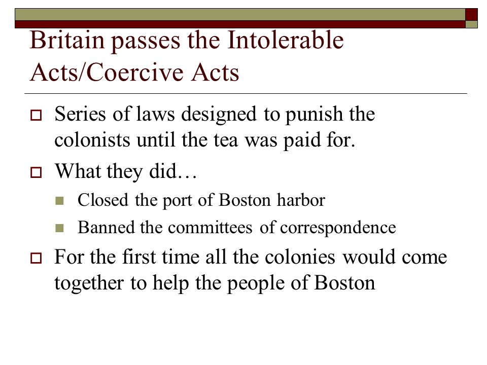 Britain passes the Intolerable Acts/Coercive Acts  Series of laws designed to punish the colonists until the tea was paid for.