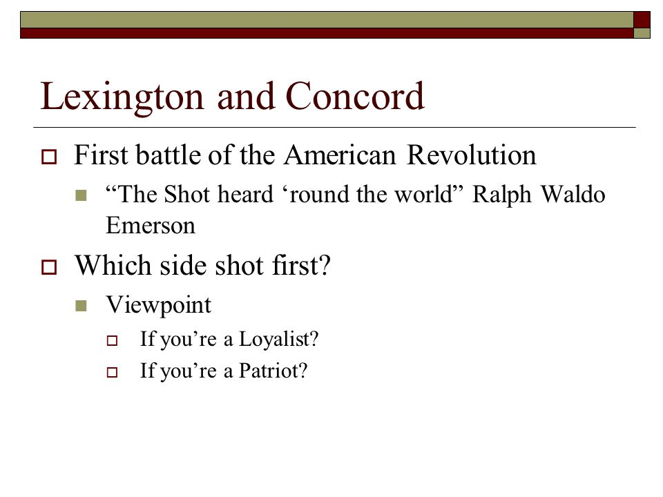 Lexington and Concord  First battle of the American Revolution The Shot heard 'round the world Ralph Waldo Emerson  Which side shot first.