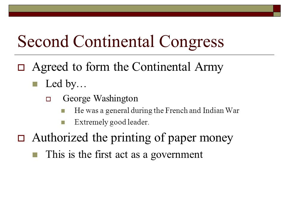 Second Continental Congress  Agreed to form the Continental Army Led by…  George Washington He was a general during the French and Indian War Extremely good leader.