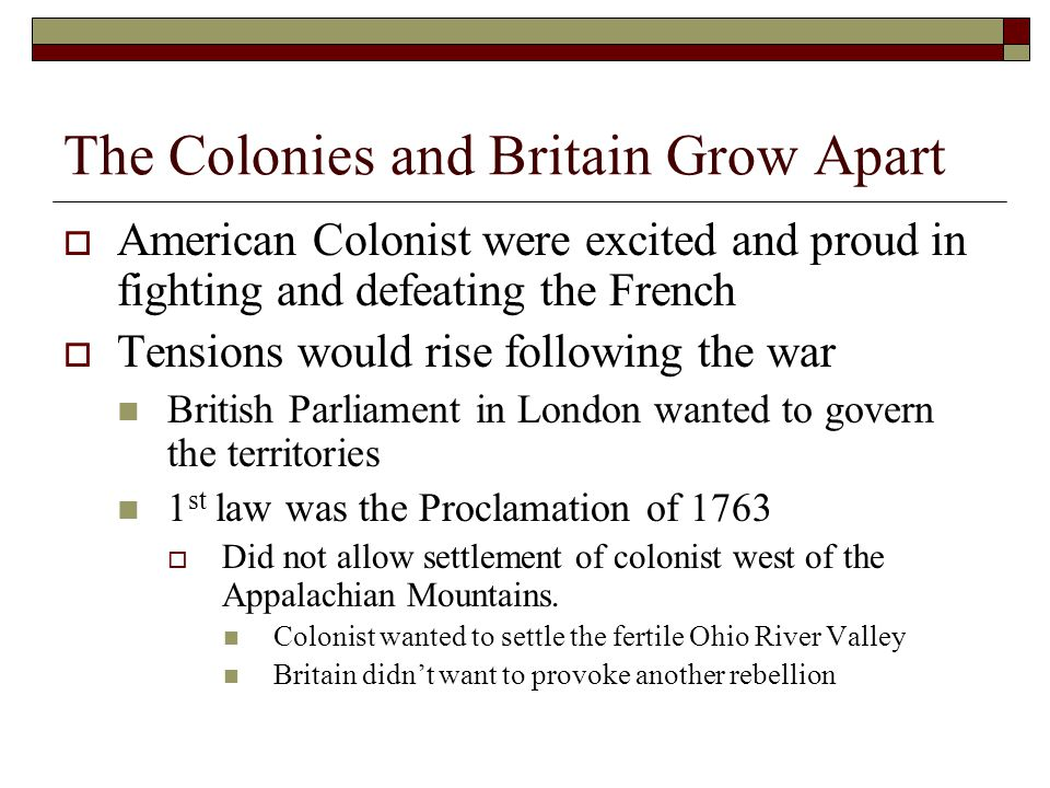 The Colonies and Britain Grow Apart  American Colonist were excited and proud in fighting and defeating the French  Tensions would rise following the war British Parliament in London wanted to govern the territories 1 st law was the Proclamation of 1763  Did not allow settlement of colonist west of the Appalachian Mountains.
